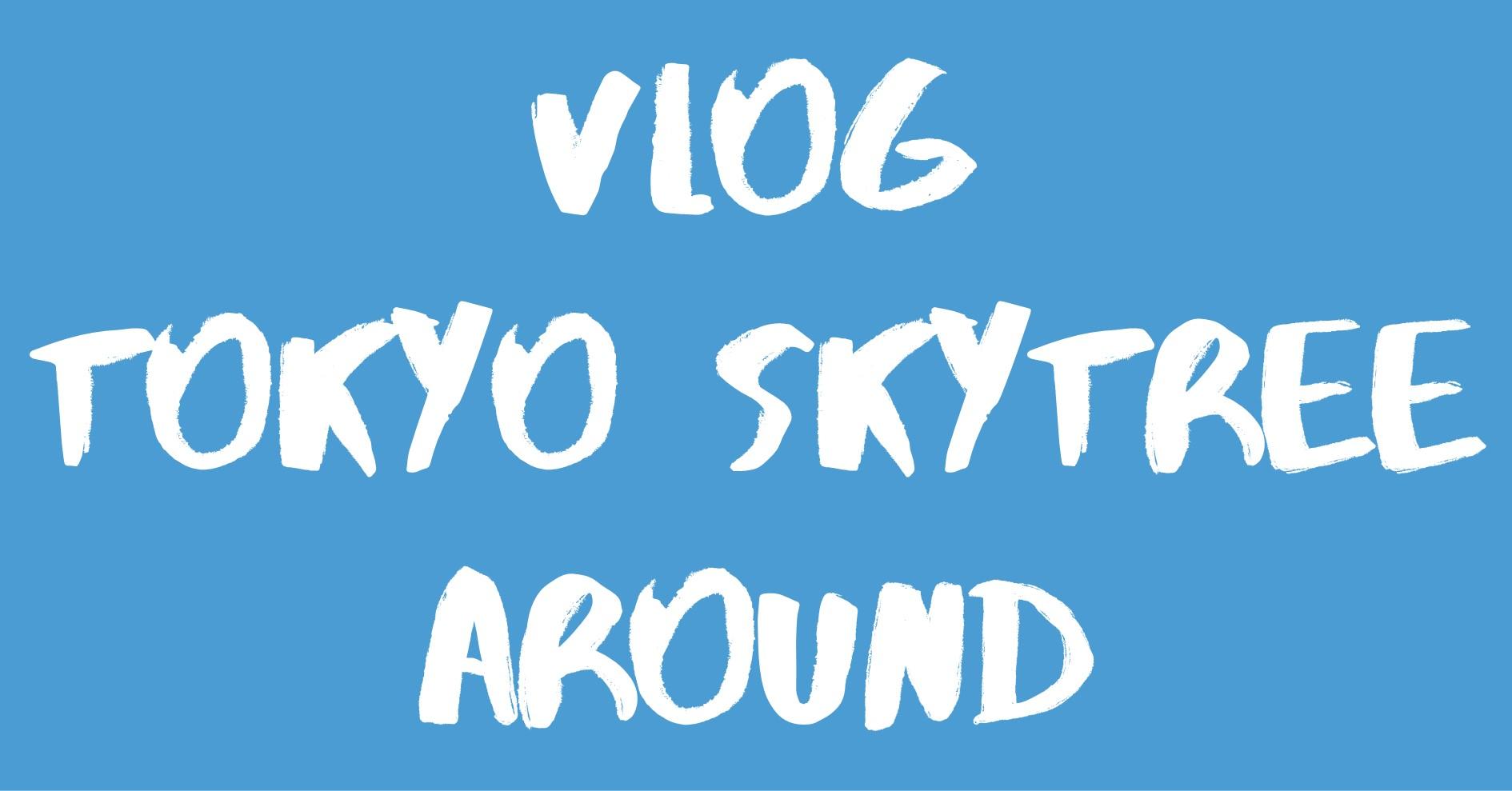 [Vlog] 東京スカイツリー&周辺エリア / TOKYO SKYTREE & Around