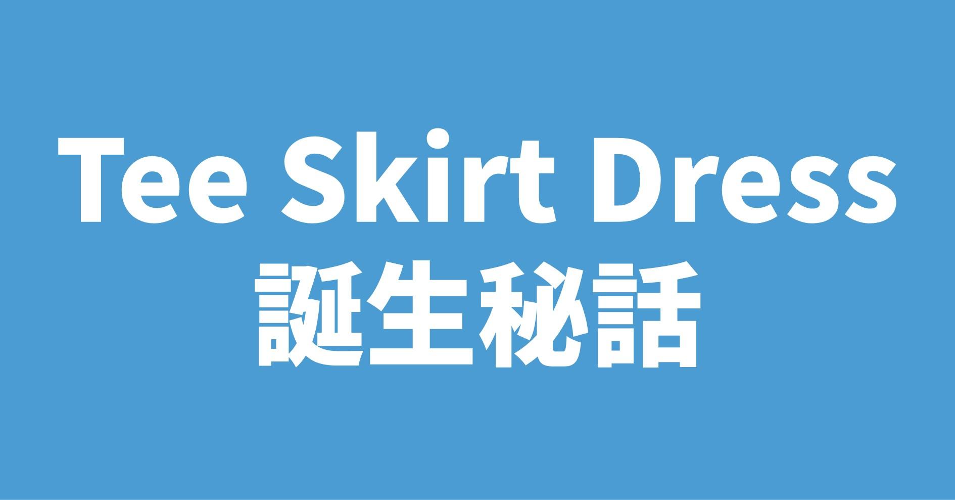Tee Skirt Dressの誕生秘話