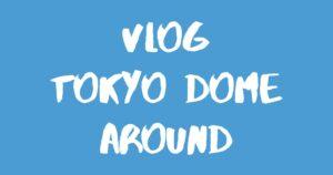 [Vlog] 東京ドーム&周辺エリア / Tokyo Dome & Around