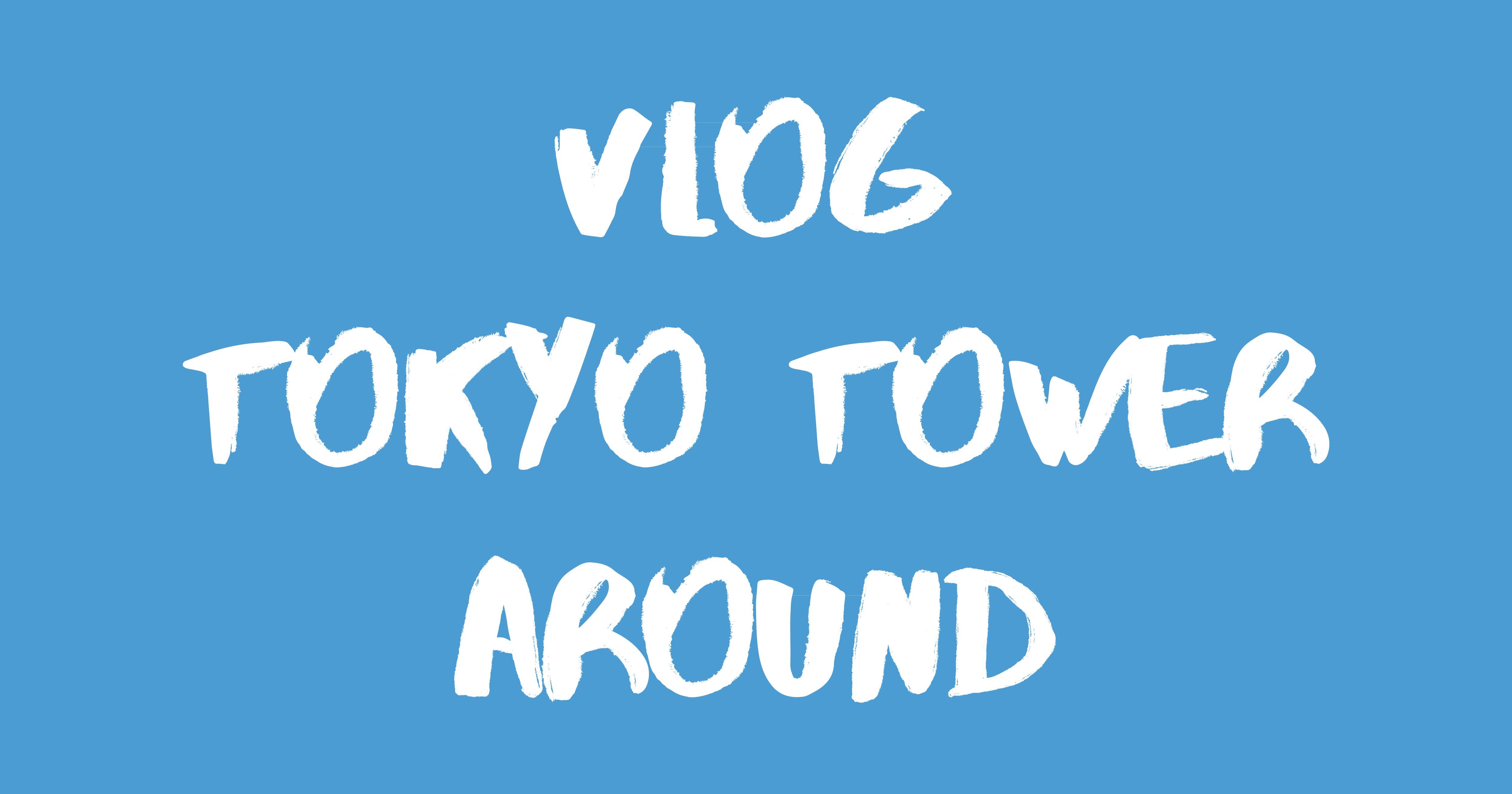 [Vlog] 東京タワー&周辺エリア / Tokyo Tower & Around